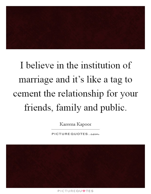I believe in the institution of marriage and it's like a tag to cement the relationship for your friends, family and public Picture Quote #1