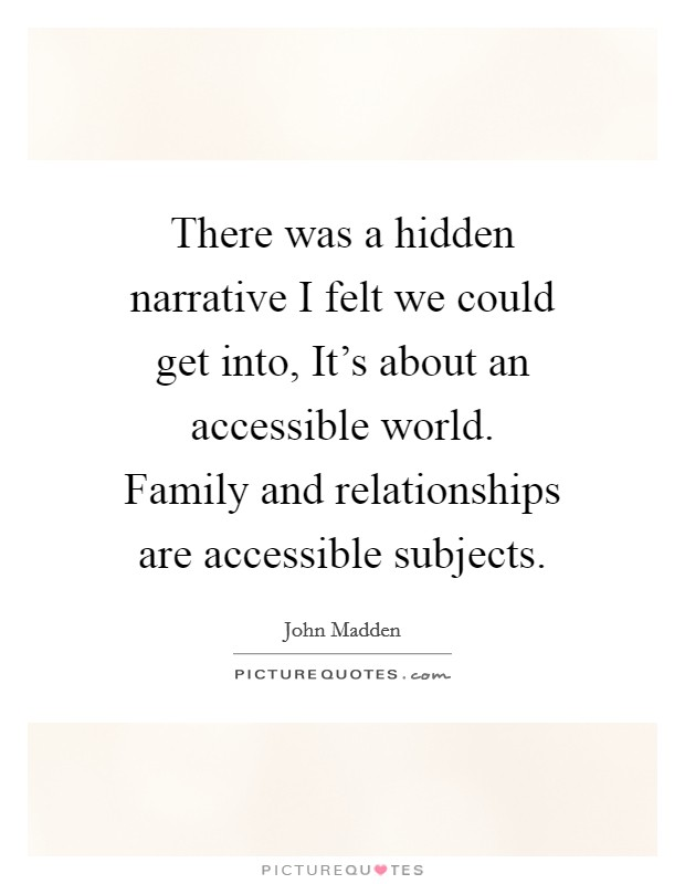 There was a hidden narrative I felt we could get into, It's about an accessible world. Family and relationships are accessible subjects Picture Quote #1