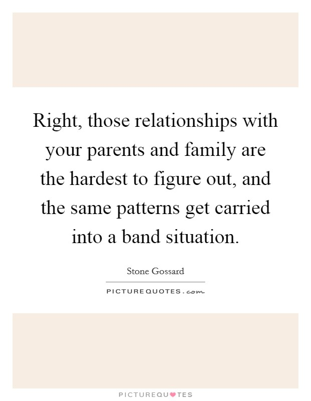 Right, those relationships with your parents and family are the hardest to figure out, and the same patterns get carried into a band situation Picture Quote #1
