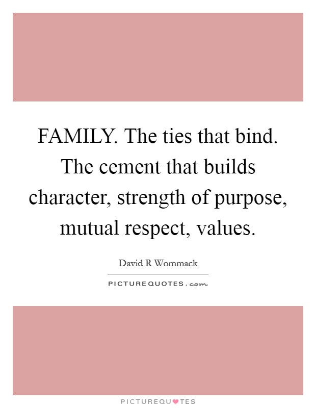 FAMILY. The ties that bind. The cement that builds character, strength of purpose, mutual respect, values Picture Quote #1