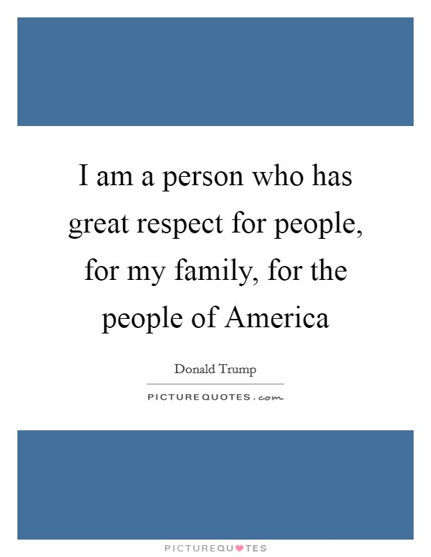 I am a person who has great respect for people, for my family, for the people of America Picture Quote #1