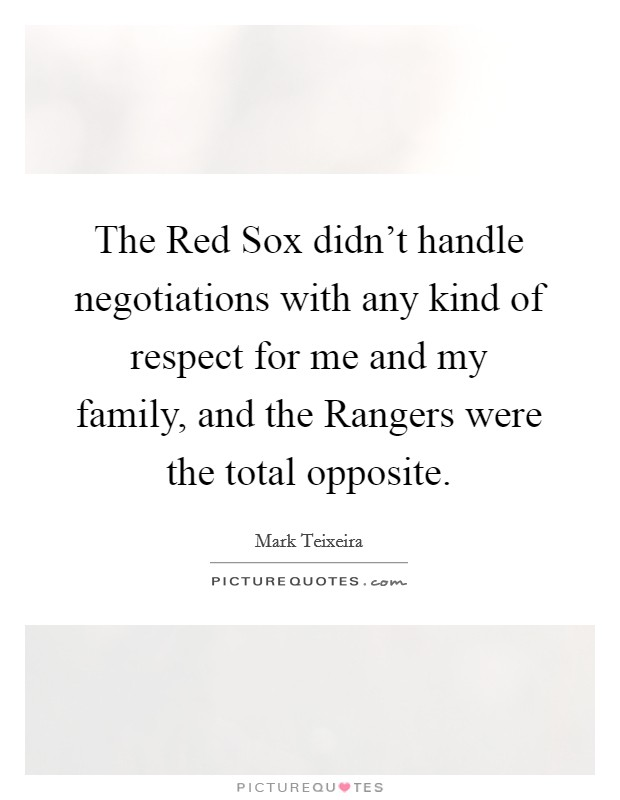 The Red Sox didn't handle negotiations with any kind of respect for me and my family, and the Rangers were the total opposite Picture Quote #1