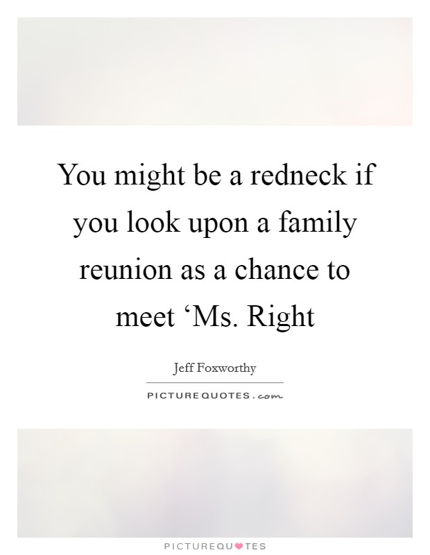 You might be a redneck if you look upon a family reunion as a chance to meet 'Ms. Right Picture Quote #1