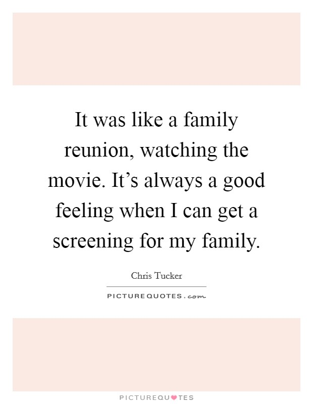 It was like a family reunion, watching the movie. It's always a good feeling when I can get a screening for my family Picture Quote #1