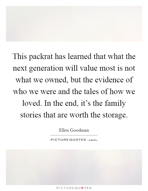 This packrat has learned that what the next generation will value most is not what we owned, but the evidence of who we were and the tales of how we loved. In the end, it's the family stories that are worth the storage Picture Quote #1