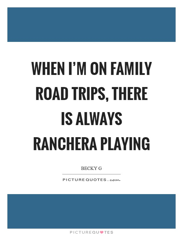 When I'm on family road trips, there is always Ranchera playing Picture Quote #1