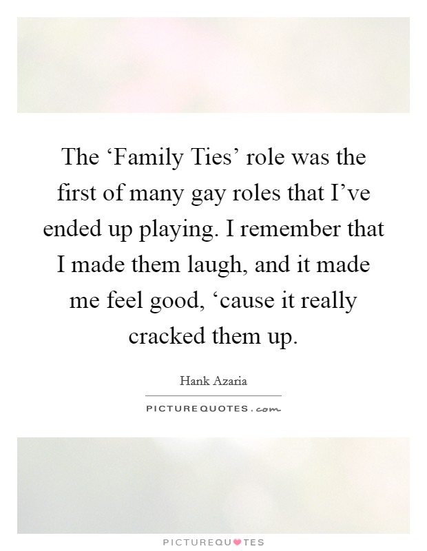 The 'Family Ties' role was the first of many gay roles that I've ended up playing. I remember that I made them laugh, and it made me feel good, 'cause it really cracked them up Picture Quote #1