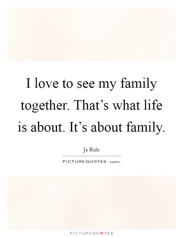 I love to see my family together. That's what life is about. It's about family Picture Quote #1