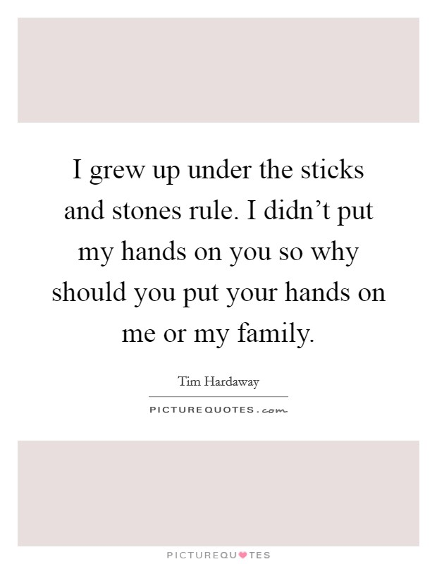 I grew up under the sticks and stones rule. I didn't put my hands on you so why should you put your hands on me or my family Picture Quote #1