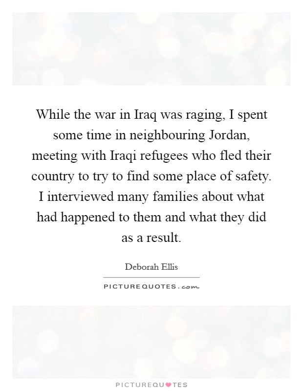 While the war in Iraq was raging, I spent some time in neighbouring Jordan, meeting with Iraqi refugees who fled their country to try to find some place of safety. I interviewed many families about what had happened to them and what they did as a result Picture Quote #1
