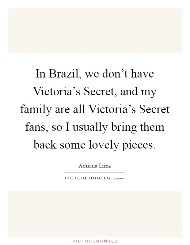 In Brazil, we don't have Victoria's Secret, and my family are all Victoria's Secret fans, so I usually bring them back some lovely pieces Picture Quote #1