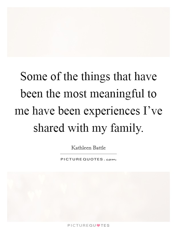 Some of the things that have been the most meaningful to me have been experiences I've shared with my family Picture Quote #1