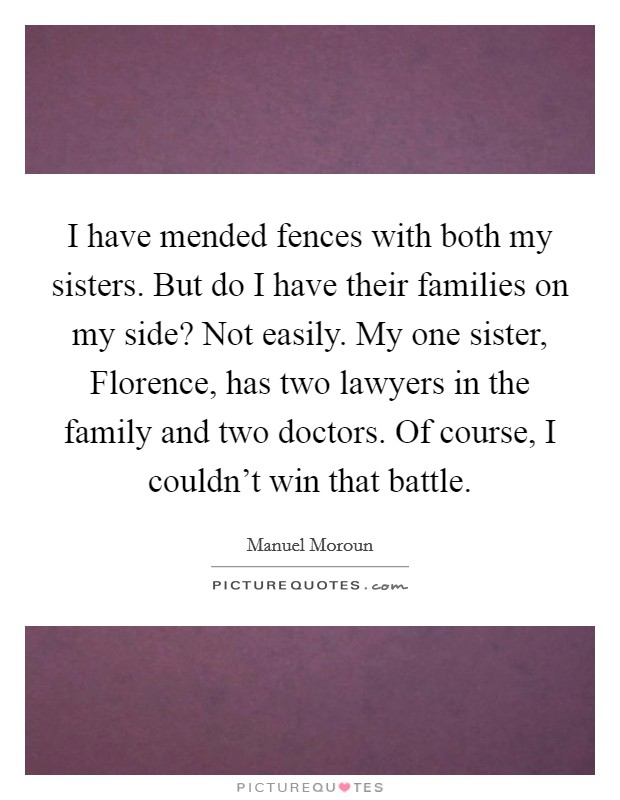 I have mended fences with both my sisters. But do I have their families on my side? Not easily. My one sister, Florence, has two lawyers in the family and two doctors. Of course, I couldn't win that battle Picture Quote #1