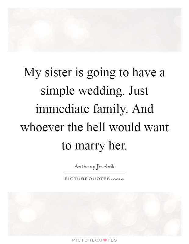 My sister is going to have a simple wedding. Just immediate family. And whoever the hell would want to marry her Picture Quote #1