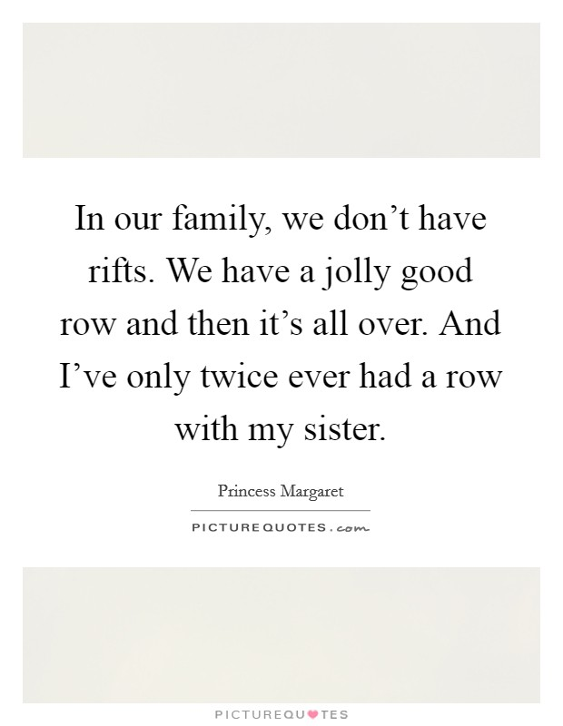 In our family, we don't have rifts. We have a jolly good row and then it's all over. And I've only twice ever had a row with my sister Picture Quote #1