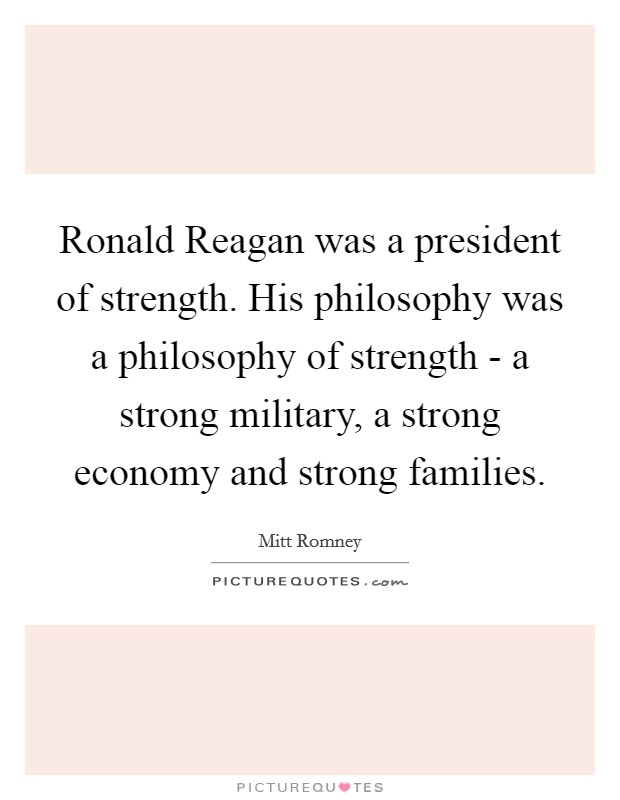 Ronald Reagan was a president of strength. His philosophy was a philosophy of strength - a strong military, a strong economy and strong families Picture Quote #1