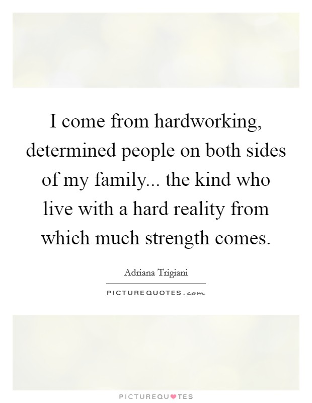 I come from hardworking, determined people on both sides of my family... the kind who live with a hard reality from which much strength comes Picture Quote #1