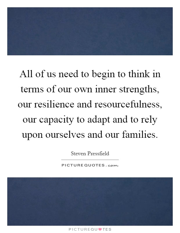 All of us need to begin to think in terms of our own inner strengths, our resilience and resourcefulness, our capacity to adapt and to rely upon ourselves and our families Picture Quote #1