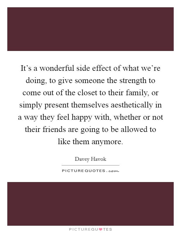 It's a wonderful side effect of what we're doing, to give someone the strength to come out of the closet to their family, or simply present themselves aesthetically in a way they feel happy with, whether or not their friends are going to be allowed to like them anymore Picture Quote #1