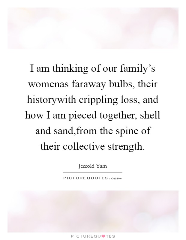 I am thinking of our family's womenas faraway bulbs, their historywith crippling loss, and how I am pieced together, shell and sand,from the spine of their collective strength Picture Quote #1