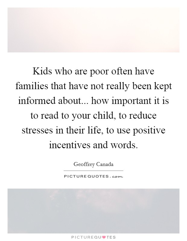 Kids who are poor often have families that have not really been kept informed about... how important it is to read to your child, to reduce stresses in their life, to use positive incentives and words Picture Quote #1