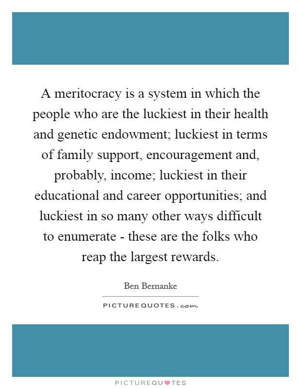 A meritocracy is a system in which the people who are the luckiest in their health and genetic endowment; luckiest in terms of family support, encouragement and, probably, income; luckiest in their educational and career opportunities; and luckiest in so many other ways difficult to enumerate - these are the folks who reap the largest rewards Picture Quote #1