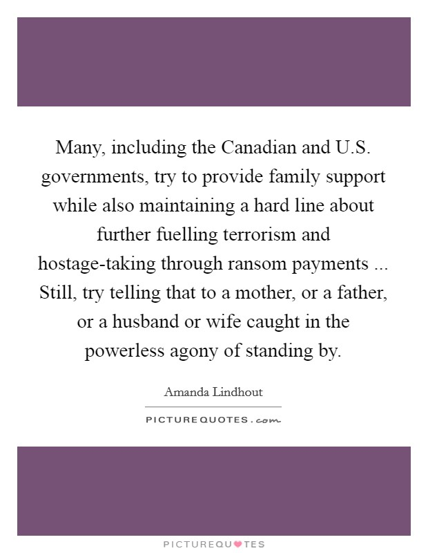 Many, including the Canadian and U.S. governments, try to provide family support while also maintaining a hard line about further fuelling terrorism and hostage-taking through ransom payments ... Still, try telling that to a mother, or a father, or a husband or wife caught in the powerless agony of standing by Picture Quote #1