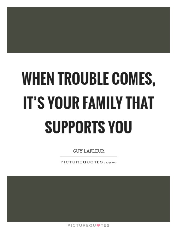 When trouble comes, it's your family that supports you Picture Quote #1