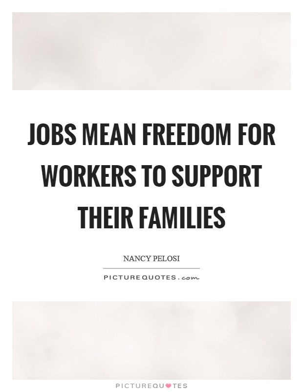 Jobs mean freedom for workers to support their families Picture Quote #1