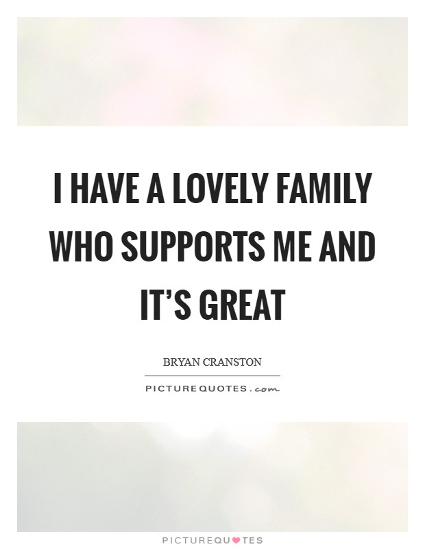I have a lovely family who supports me and it's great Picture Quote #1