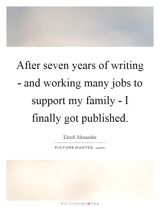 After seven years of writing - and working many jobs to support my family - I finally got published Picture Quote #1