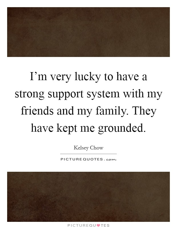 I'm very lucky to have a strong support system with my friends and my family. They have kept me grounded Picture Quote #1