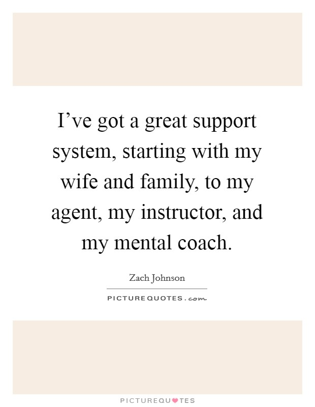 I've got a great support system, starting with my wife and family, to my agent, my instructor, and my mental coach Picture Quote #1