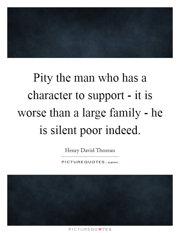 Pity the man who has a character to support - it is worse than a large family - he is silent poor indeed Picture Quote #1