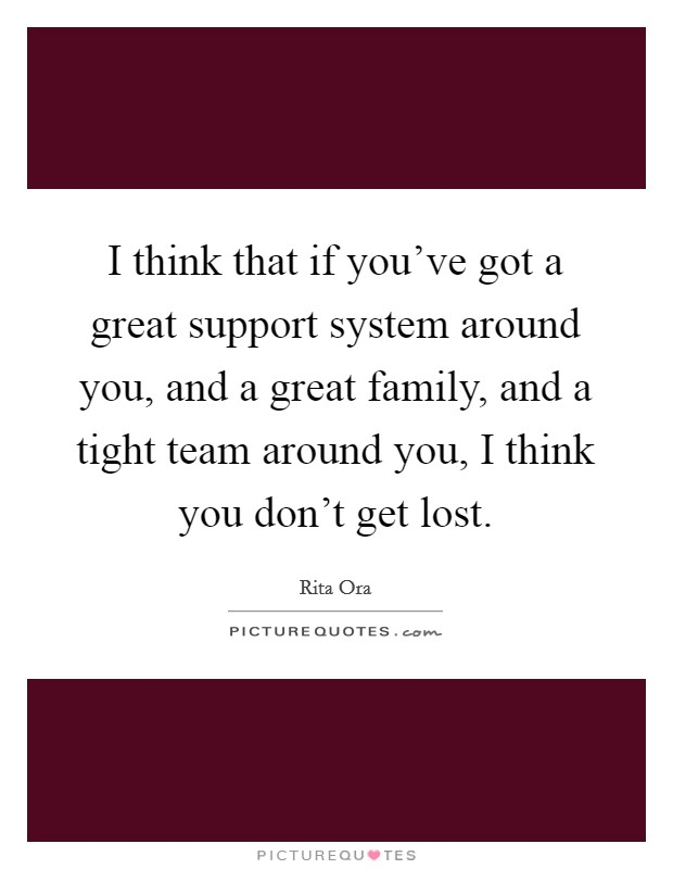 I think that if you've got a great support system around you, and a great family, and a tight team around you, I think you don't get lost Picture Quote #1