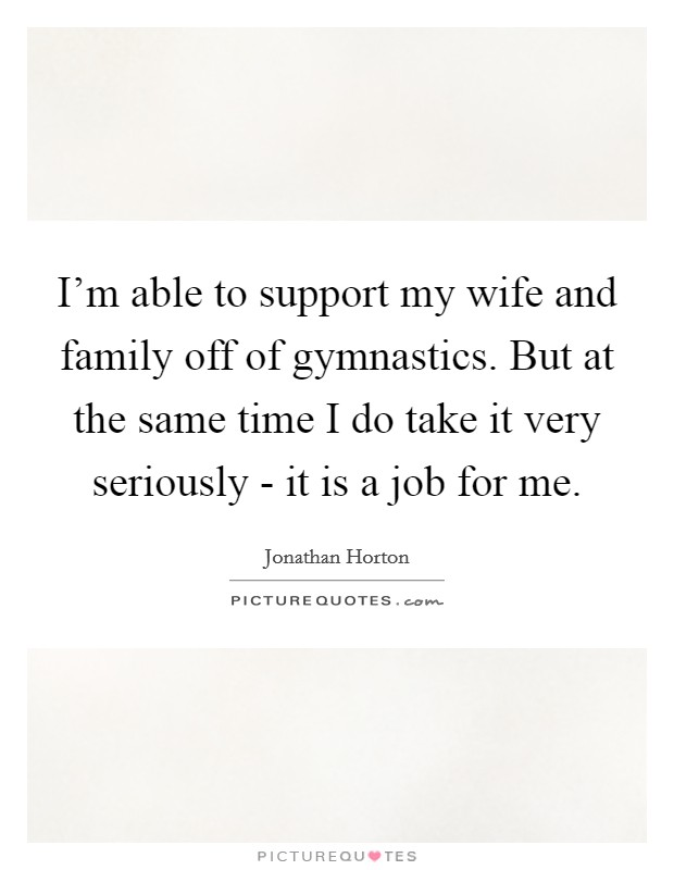 I'm able to support my wife and family off of gymnastics. But at the same time I do take it very seriously - it is a job for me Picture Quote #1