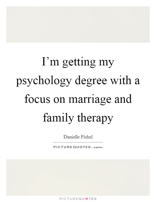 I'm getting my psychology degree with a focus on marriage and family therapy Picture Quote #1