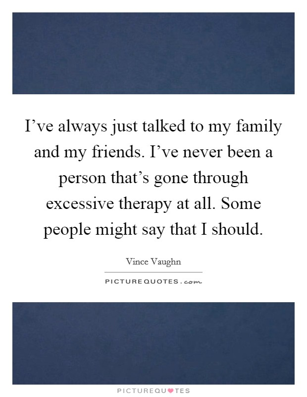 I've always just talked to my family and my friends. I've never been a person that's gone through excessive therapy at all. Some people might say that I should Picture Quote #1