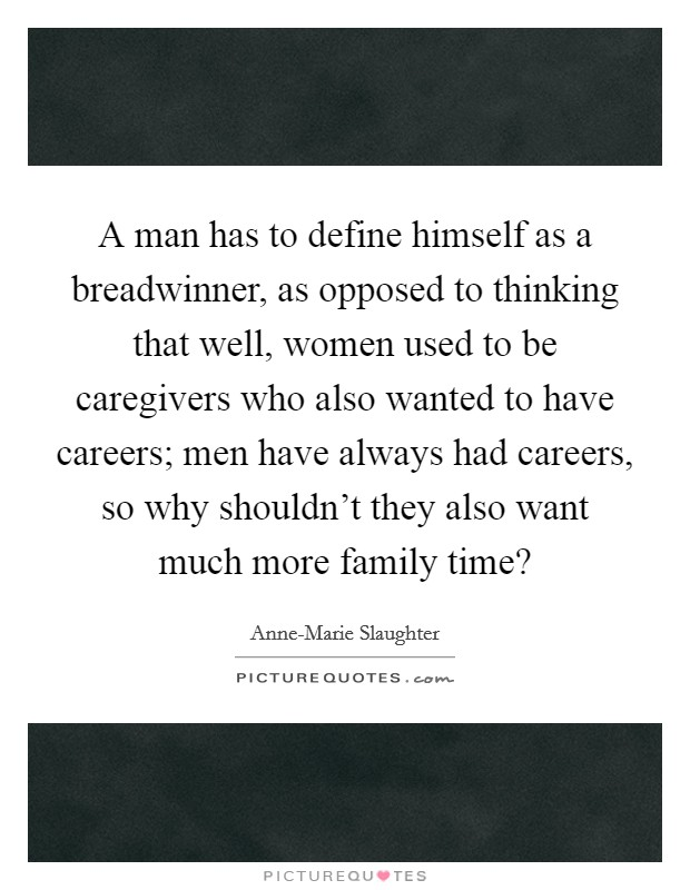 A man has to define himself as a breadwinner, as opposed to thinking that well, women used to be caregivers who also wanted to have careers; men have always had careers, so why shouldn't they also want much more family time? Picture Quote #1