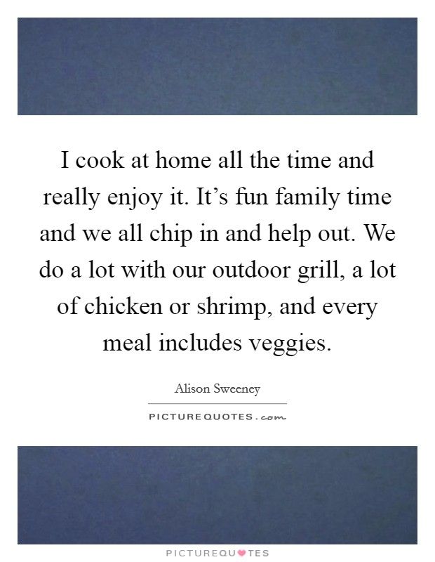 I cook at home all the time and really enjoy it. It's fun family time and we all chip in and help out. We do a lot with our outdoor grill, a lot of chicken or shrimp, and every meal includes veggies Picture Quote #1