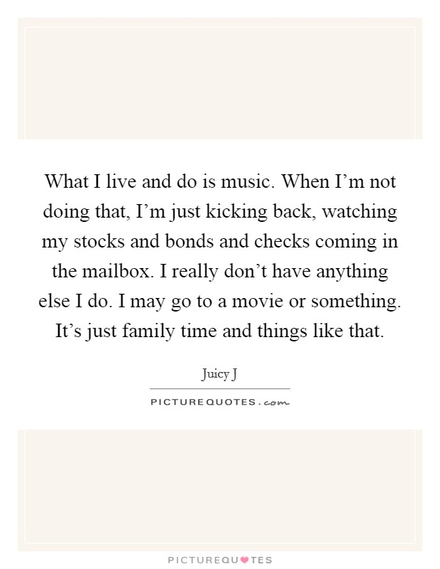 What I live and do is music. When I'm not doing that, I'm just kicking back, watching my stocks and bonds and checks coming in the mailbox. I really don't have anything else I do. I may go to a movie or something. It's just family time and things like that Picture Quote #1