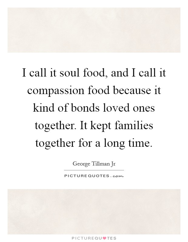 I call it soul food, and I call it compassion food because it kind of bonds loved ones together. It kept families together for a long time. Picture Quote #1