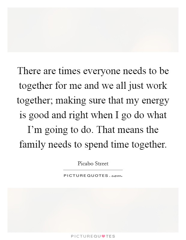 There are times everyone needs to be together for me and we all just work together; making sure that my energy is good and right when I go do what I'm going to do. That means the family needs to spend time together. Picture Quote #1