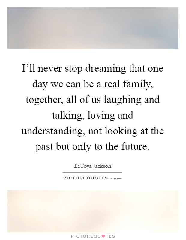 I'll never stop dreaming that one day we can be a real family, together, all of us laughing and talking, loving and understanding, not looking at the past but only to the future Picture Quote #1