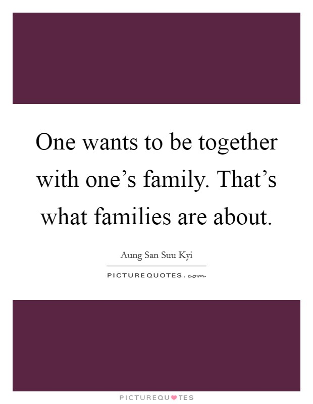 One wants to be together with one's family. That's what families are about Picture Quote #1