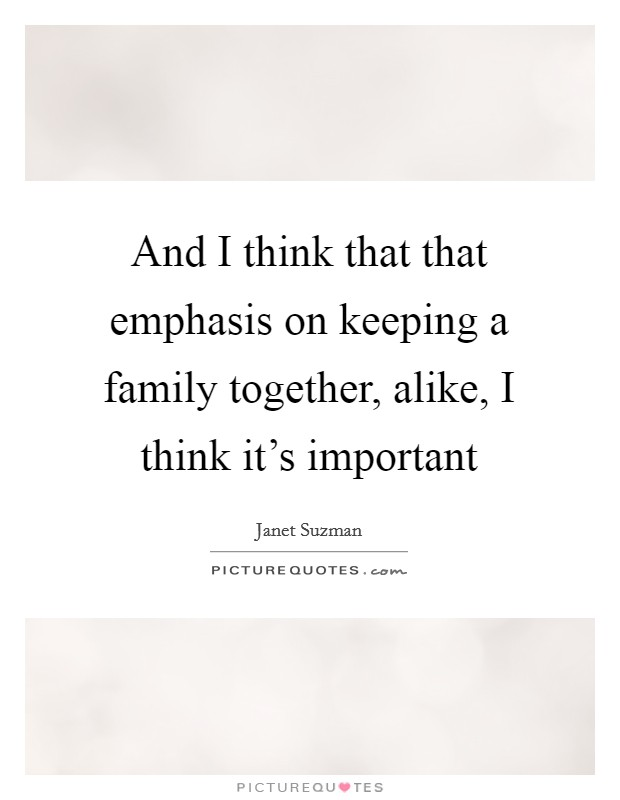 And I think that that emphasis on keeping a family together, alike, I think it's important Picture Quote #1