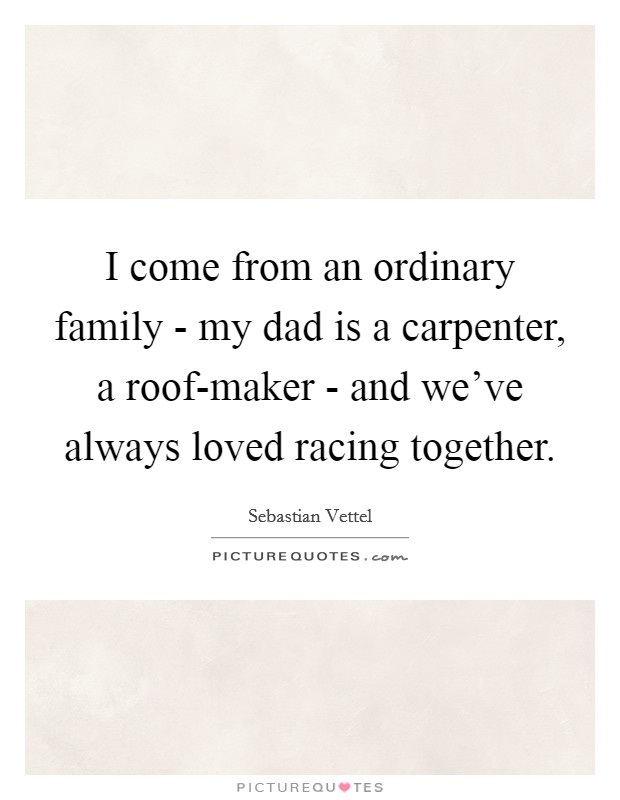 I come from an ordinary family - my dad is a carpenter, a roof-maker - and we've always loved racing together Picture Quote #1