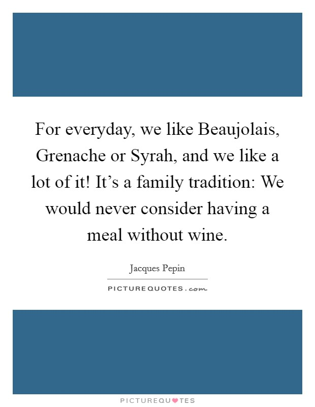For everyday, we like Beaujolais, Grenache or Syrah, and we like a lot of it! It's a family tradition: We would never consider having a meal without wine Picture Quote #1