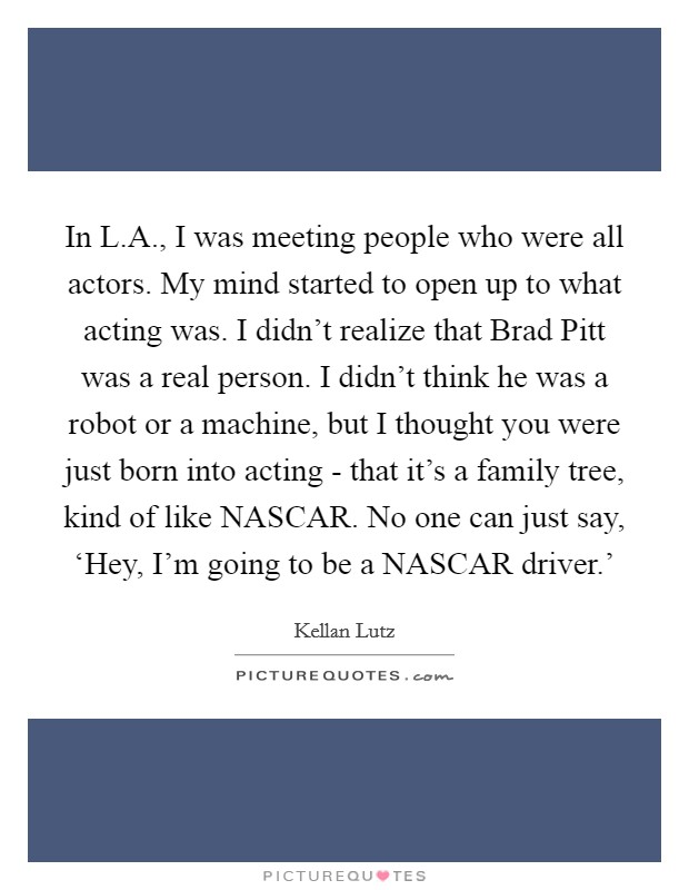 In L.A., I was meeting people who were all actors. My mind started to open up to what acting was. I didn't realize that Brad Pitt was a real person. I didn't think he was a robot or a machine, but I thought you were just born into acting - that it's a family tree, kind of like NASCAR. No one can just say, 'Hey, I'm going to be a NASCAR driver.' Picture Quote #1