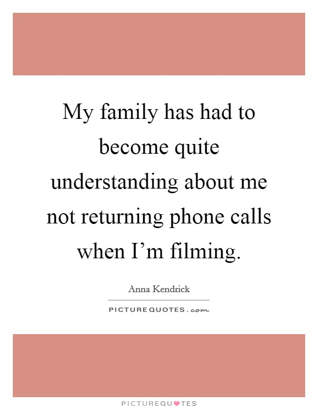 My family has had to become quite understanding about me not returning phone calls when I'm filming. Picture Quote #1
